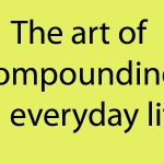 The art of compounding in everyday life